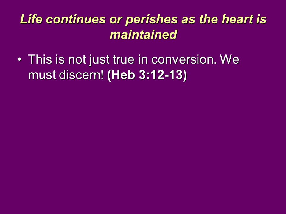 Life continues or perishes as the heart is maintained This is not just true in conversion. We must discern! (Heb 3:12-13)This is not just true in conv