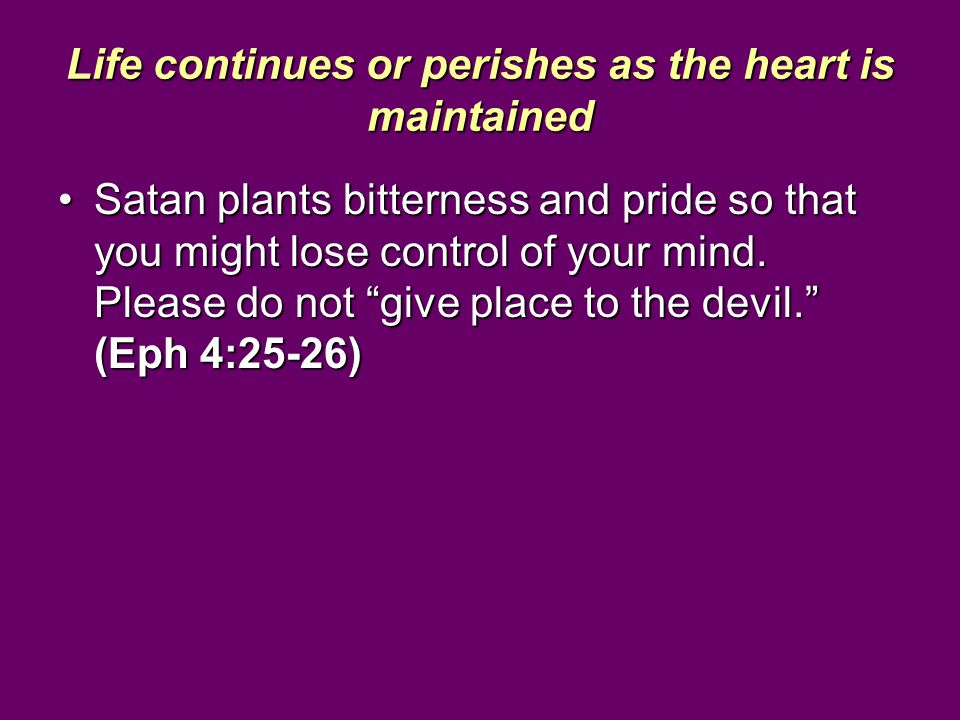 "Life continues or perishes as the heart is maintained Satan plants bitterness and pride so that you might lose control of your mind. Please do not ""gi"