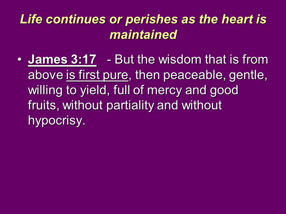 Life continues or perishes as the heart is maintained James 3:17 - But the wisdom that is from above is first pure, then peaceable, gentle, willing to