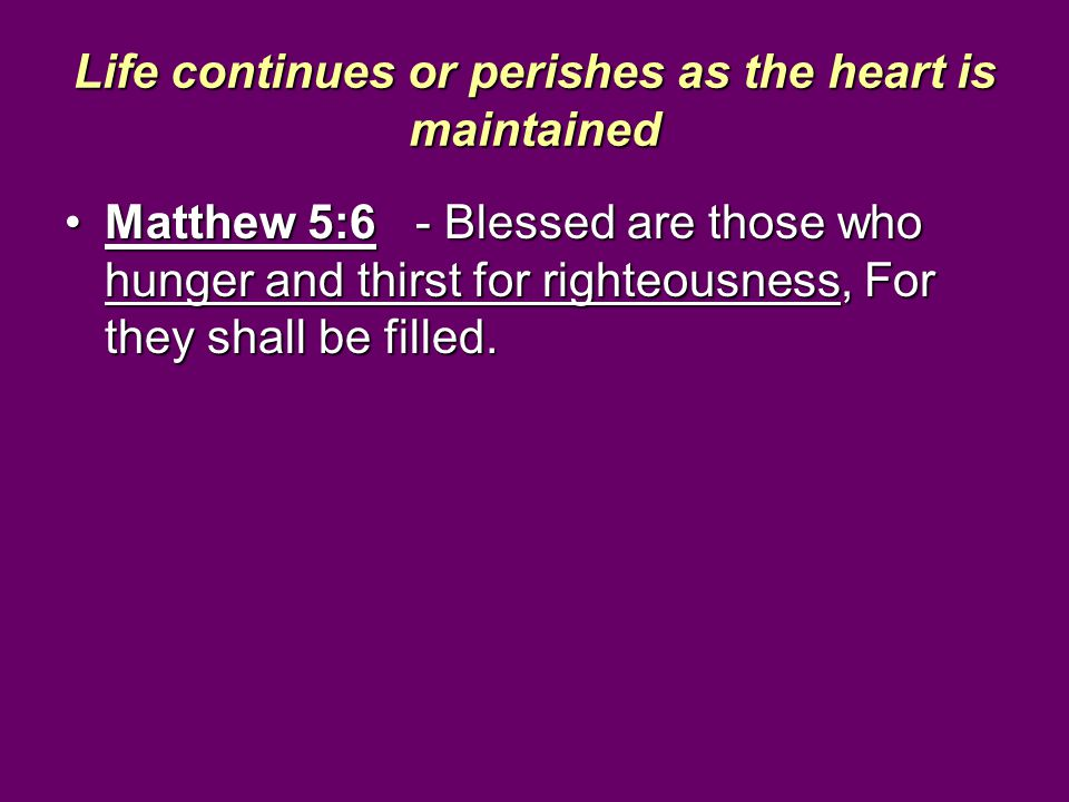 Life continues or perishes as the heart is maintained Matthew 5:6 - Blessed are those who hunger and thirst for righteousness, For they shall be fille