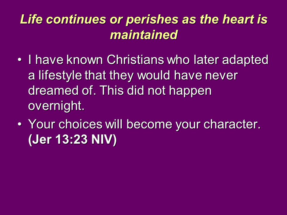 Life continues or perishes as the heart is maintained I have known Christians who later adapted a lifestyle that they would have never dreamed of. Thi