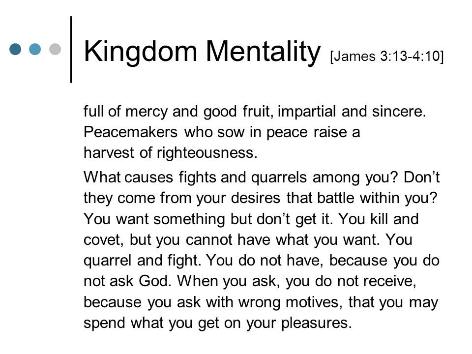 Kingdom Mentality [James 3:13-4:10] full of mercy and good fruit, impartial and sincere. Peacemakers who sow in peace raise a harvest of righteousness