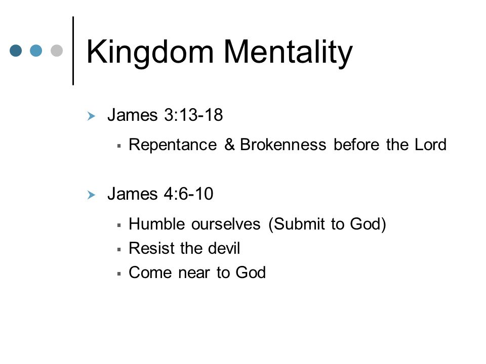 Kingdom Mentality  James 3:13-18  Repentance & Brokenness before the Lord  James 4:6-10  Humble ourselves (Submit to God)  Resist the devil  Com