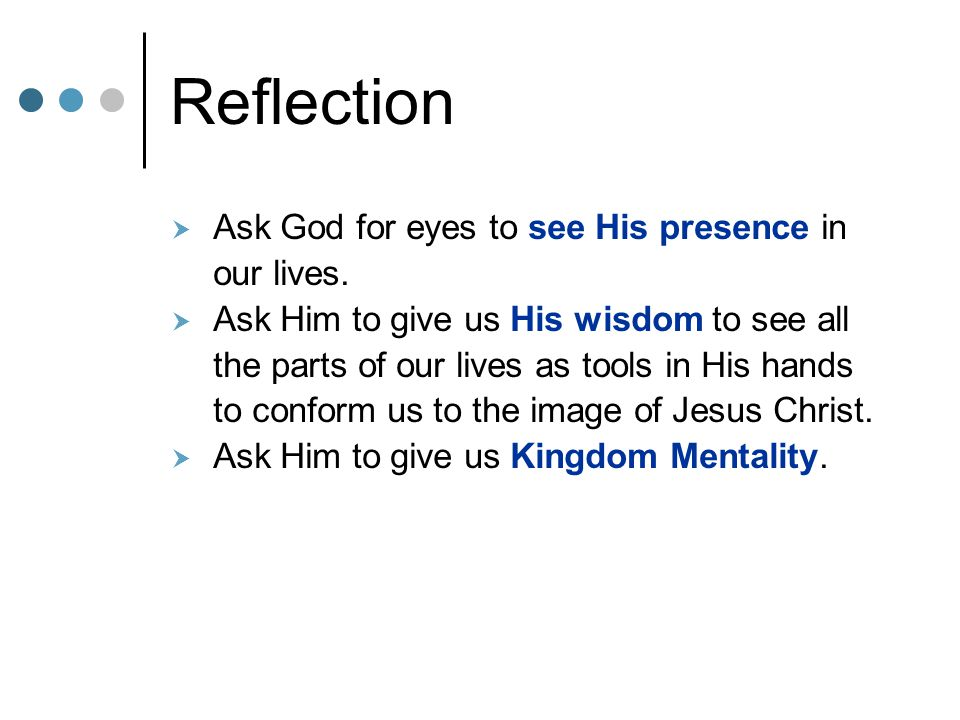 Reflection  Ask God for eyes to see His presence in our lives.  Ask Him to give us His wisdom to see all the parts of our lives as tools in His hand