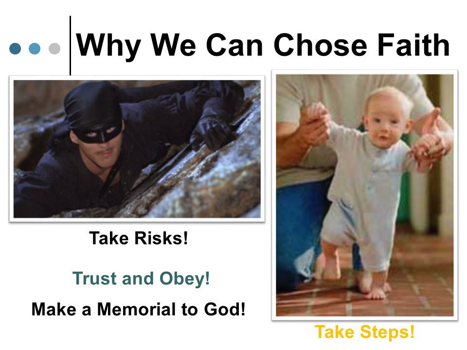 Why We Can Chose Faith Take Risks! Take Steps! Trust and Obey! Make a Memorial to God!