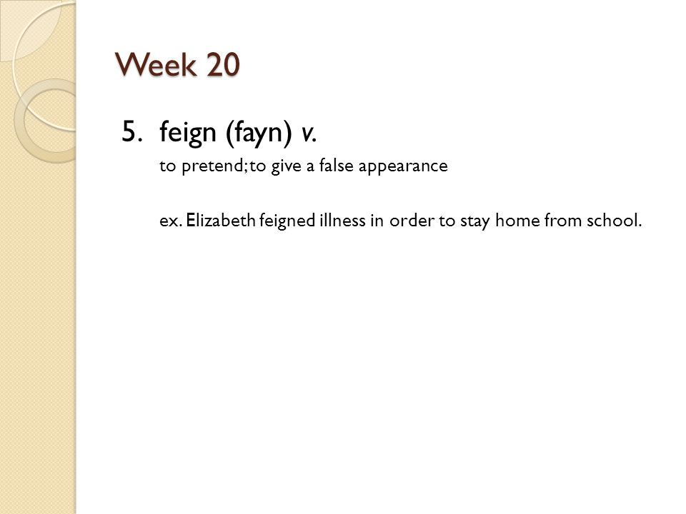 Week 20 5. feign (fayn) v. to pretend; to give a false appearance ex.