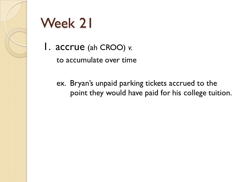 Week 21 1. accrue (ah CROO) v. to accumulate over time ex.