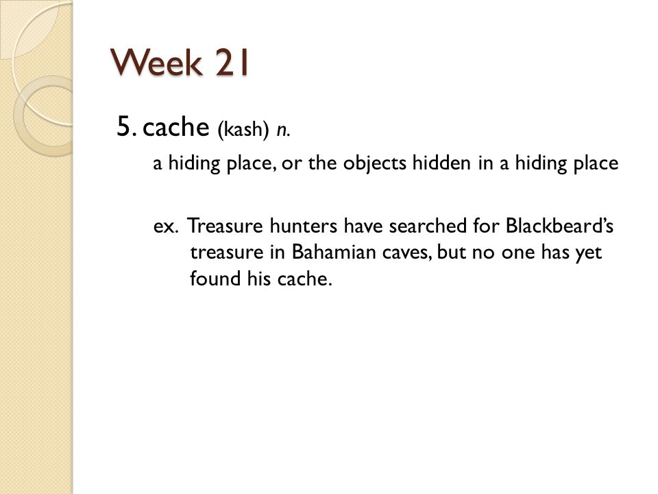 Week 21 5. cache (kash) n. a hiding place, or the objects hidden in a hiding place ex.