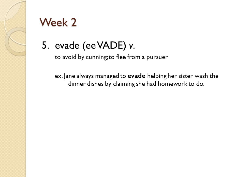 Week 2 5. evade (ee VADE) v. to avoid by cunning; to flee from a pursuer ex.