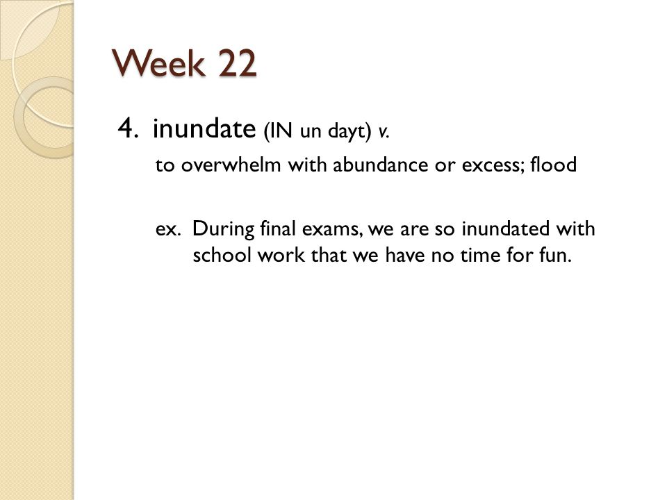 Week 22 4. inundate (IN un dayt) v. to overwhelm with abundance or excess; flood ex.