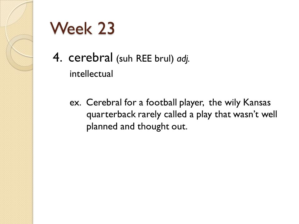 Week 23 4. cerebral (suh REE brul) adj. intellectual ex.