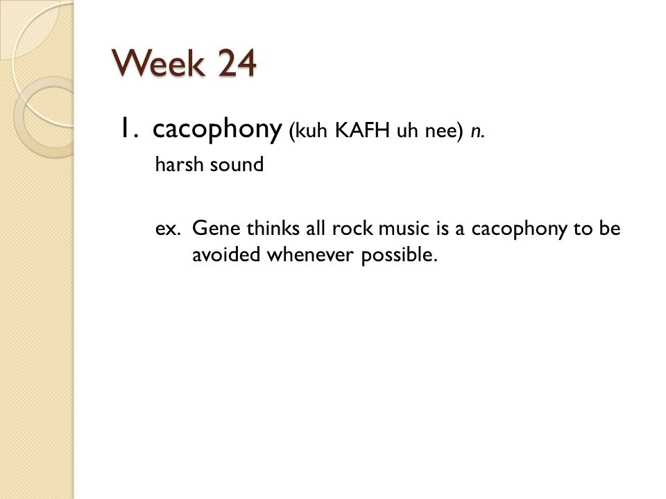Week 24 1. cacophony (kuh KAFH uh nee) n. harsh sound ex.