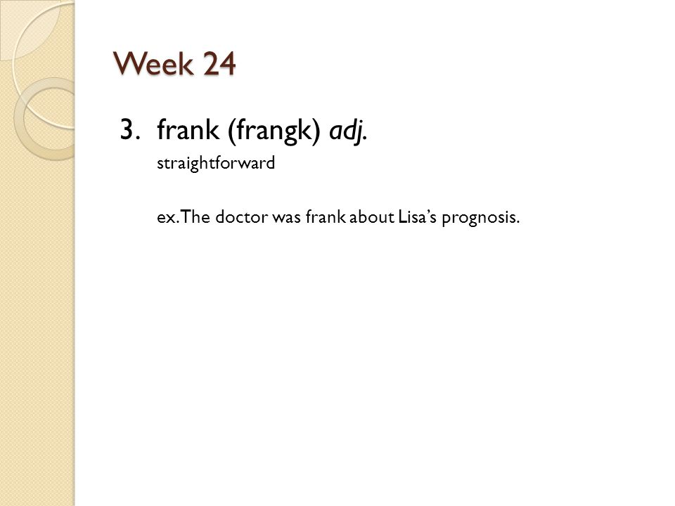 Week 24 3. frank (frangk) adj. straightforward ex. The doctor was frank about Lisa's prognosis.
