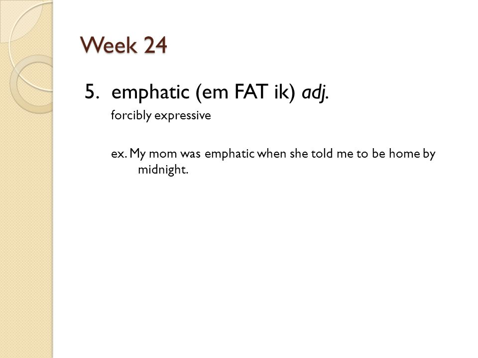 Week 24 5. emphatic (em FAT ik) adj. forcibly expressive ex.