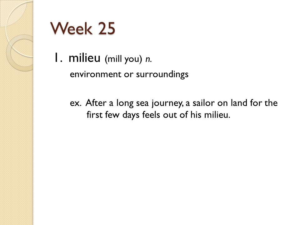 Week 25 1. milieu (mill you) n. environment or surroundings ex.
