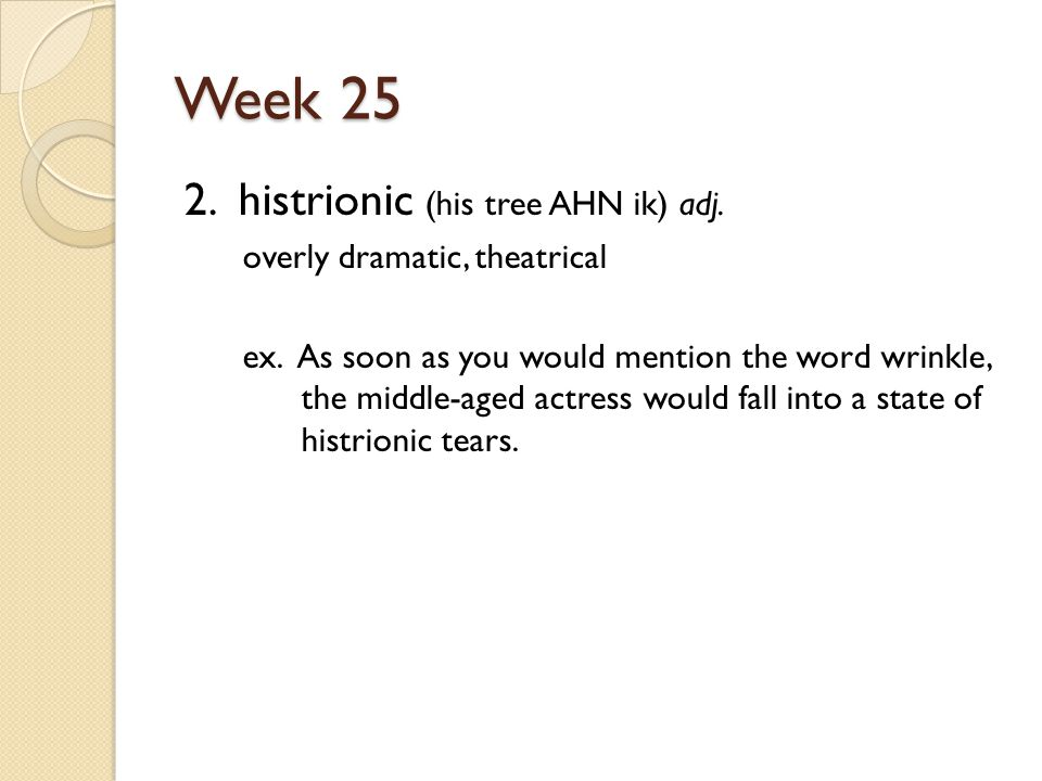 Week 25 2. histrionic (his tree AHN ik) adj. overly dramatic, theatrical ex.