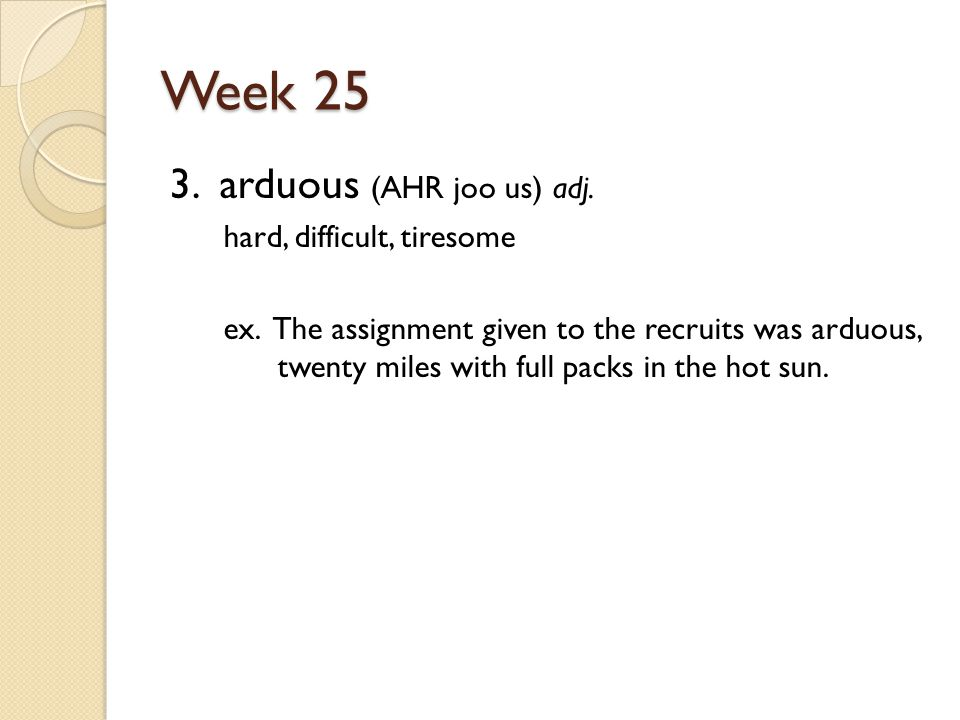 Week 25 3. arduous (AHR joo us) adj. hard, difficult, tiresome ex.