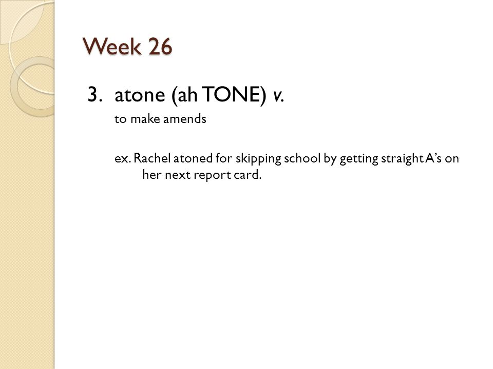 Week 26 3. atone (ah TONE) v. to make amends ex.