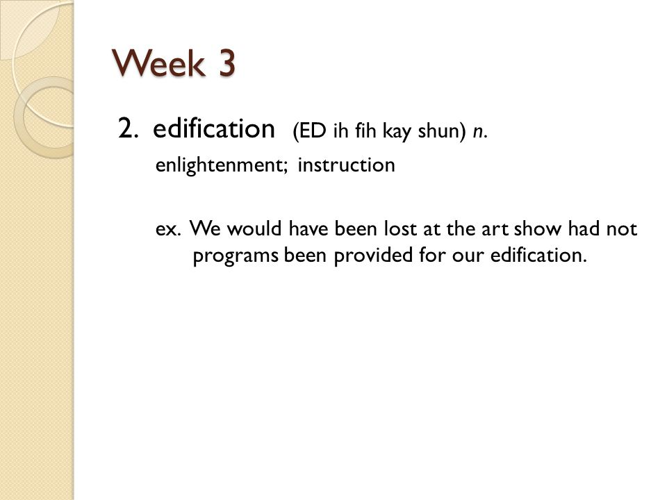 Week 3 2. edification (ED ih fih kay shun) n. enlightenment; instruction ex.