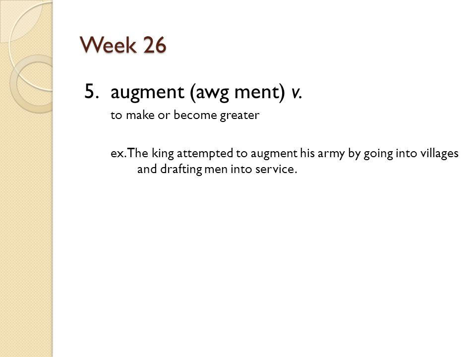 Week 26 5. augment (awg ment) v. to make or become greater ex.