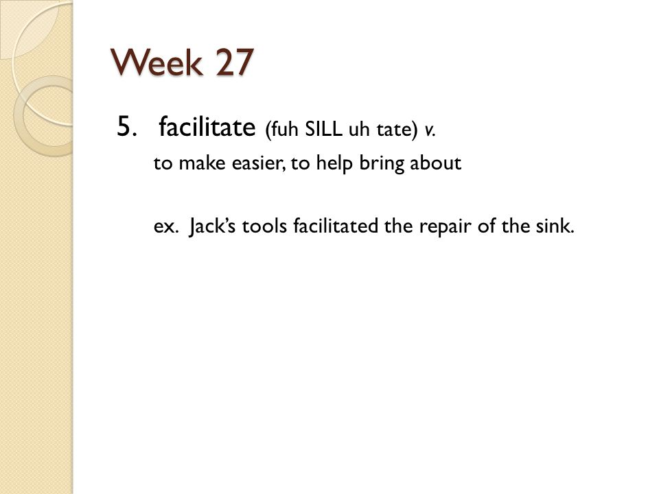 Week 27 5. facilitate (fuh SILL uh tate) v. to make easier, to help bring about ex.