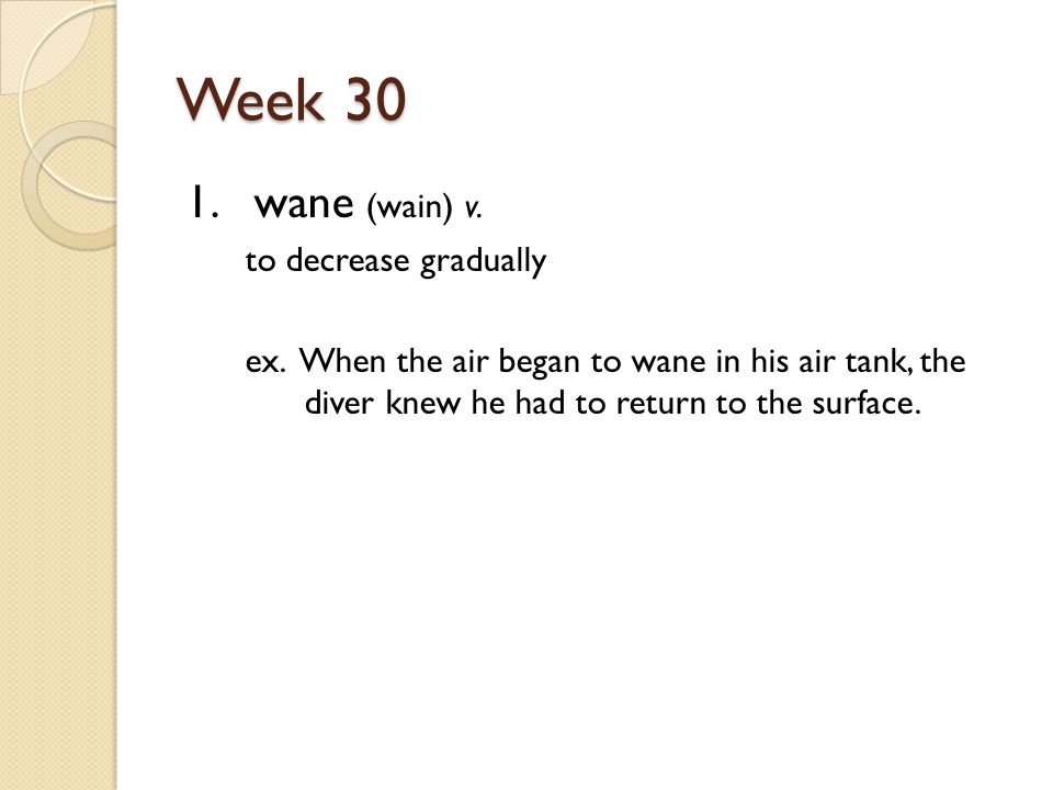 Week 30 1. wane (wain) v. to decrease gradually ex.