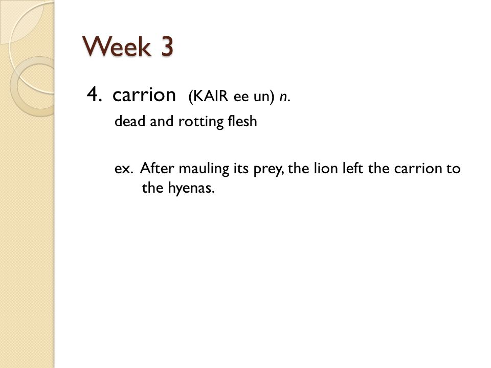 Week 3 4. carrion (KAIR ee un) n. dead and rotting flesh ex.