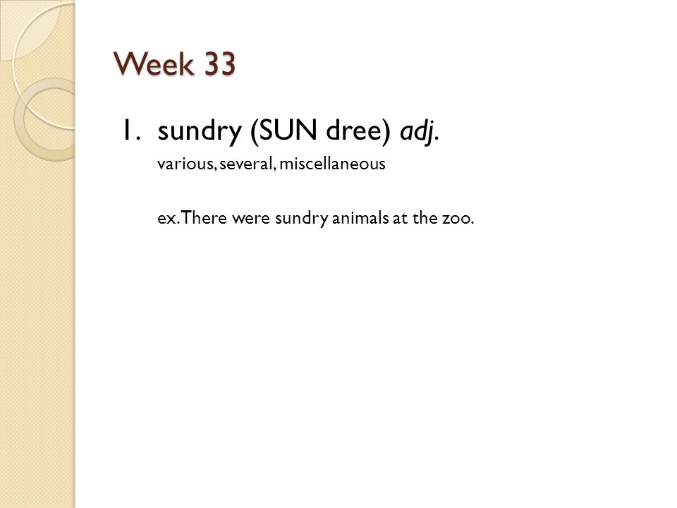Week 33 1. sundry (SUN dree) adj. various, several, miscellaneous ex.