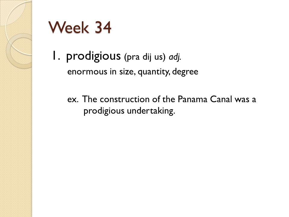 Week 34 1. prodigious (pra dij us) adj. enormous in size, quantity, degree ex.