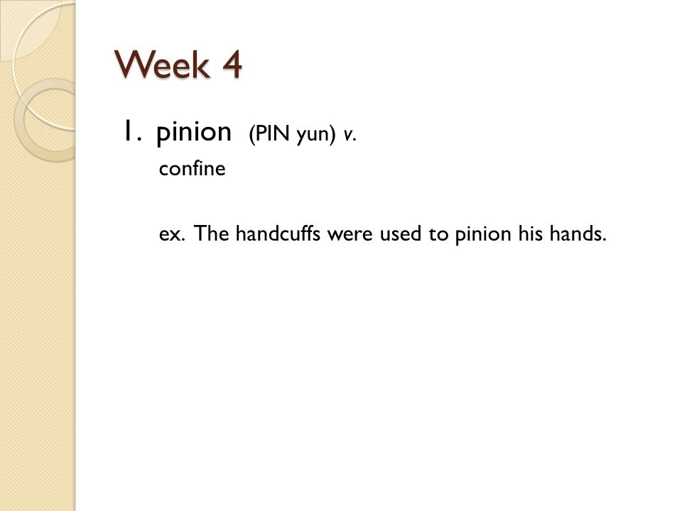 Week 4 1. pinion (PIN yun) v. confine ex. The handcuffs were used to pinion his hands.