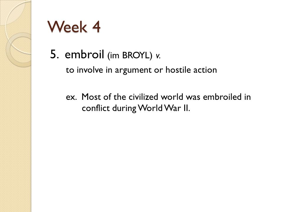 Week 4 5. embroil (im BROYL) v. to involve in argument or hostile action ex.