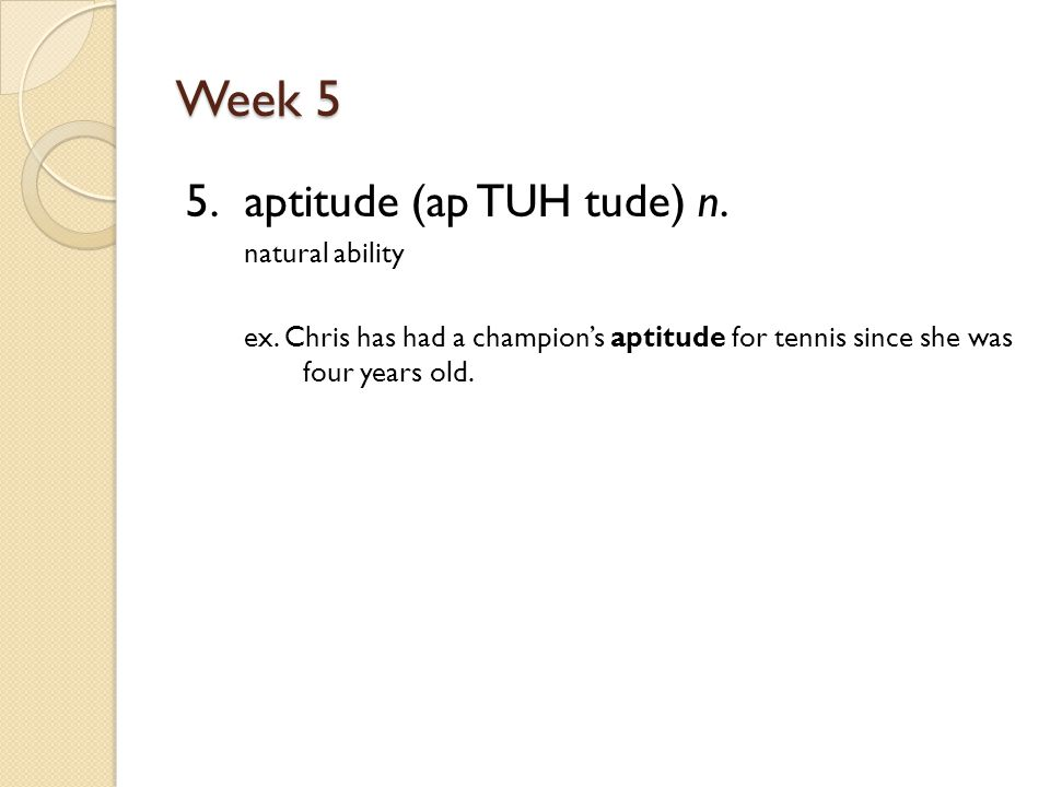 Week 5 5. aptitude (ap TUH tude) n. natural ability ex.