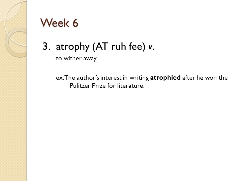 Week 6 3. atrophy (AT ruh fee) v. to wither away ex.