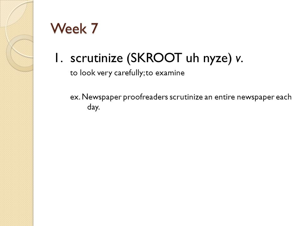 Week 7 1. scrutinize (SKROOT uh nyze) v. to look very carefully; to examine ex.