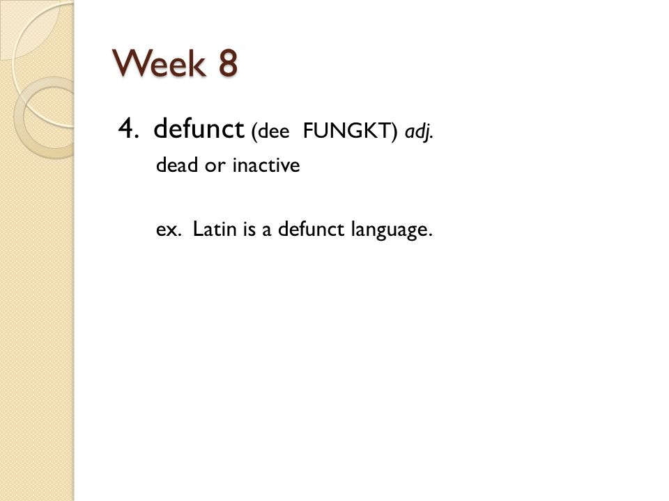 Week 8 4. defunct (dee FUNGKT) adj. dead or inactive ex. Latin is a defunct language.