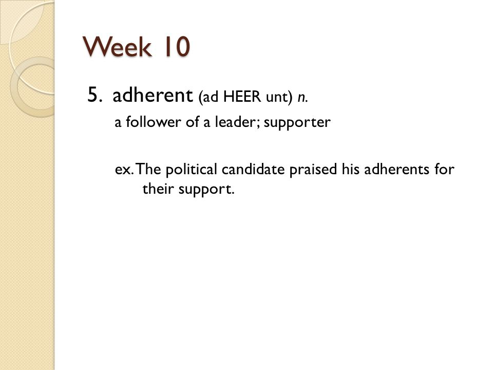 Week 10 5. adherent (ad HEER unt) n. a follower of a leader; supporter ex.