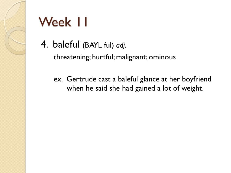 Week 11 4. baleful (BAYL ful) adj. threatening; hurtful; malignant; ominous ex.