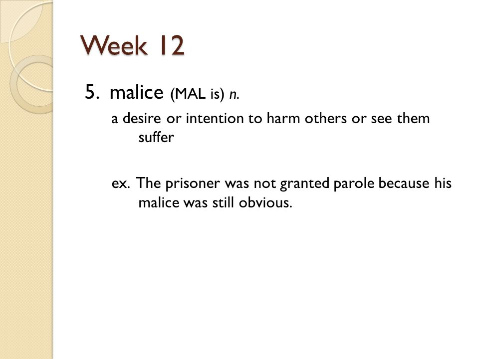 Week 12 5. malice (MAL is) n. a desire or intention to harm others or see them suffer ex.