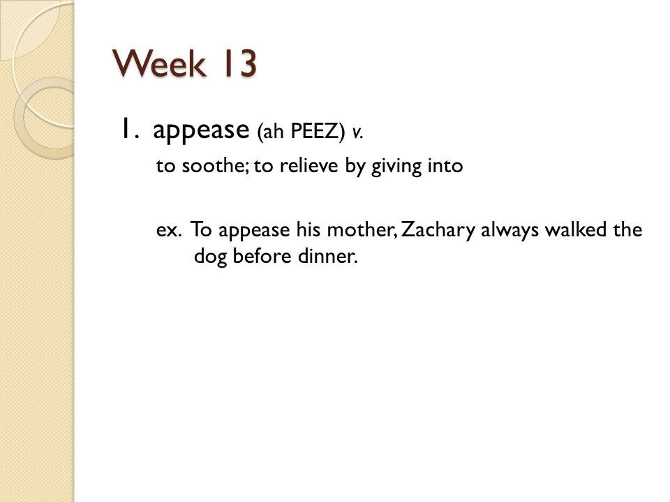 Week 13 1. appease (ah PEEZ) v. to soothe; to relieve by giving into ex.