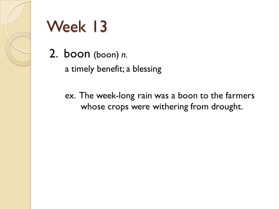 Week 13 2. boon (boon) n. a timely benefit; a blessing ex.