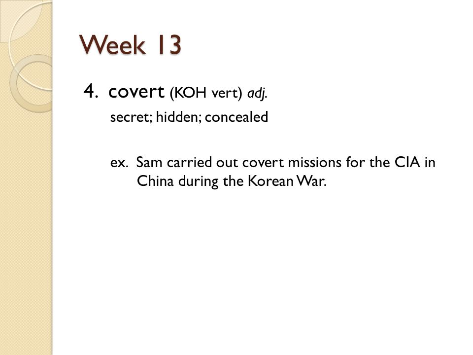 Week 13 4. covert (KOH vert) adj. secret; hidden; concealed ex.