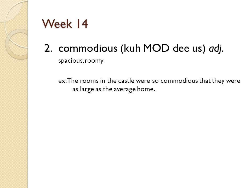 Week 14 2. commodious (kuh MOD dee us) adj. spacious, roomy ex.