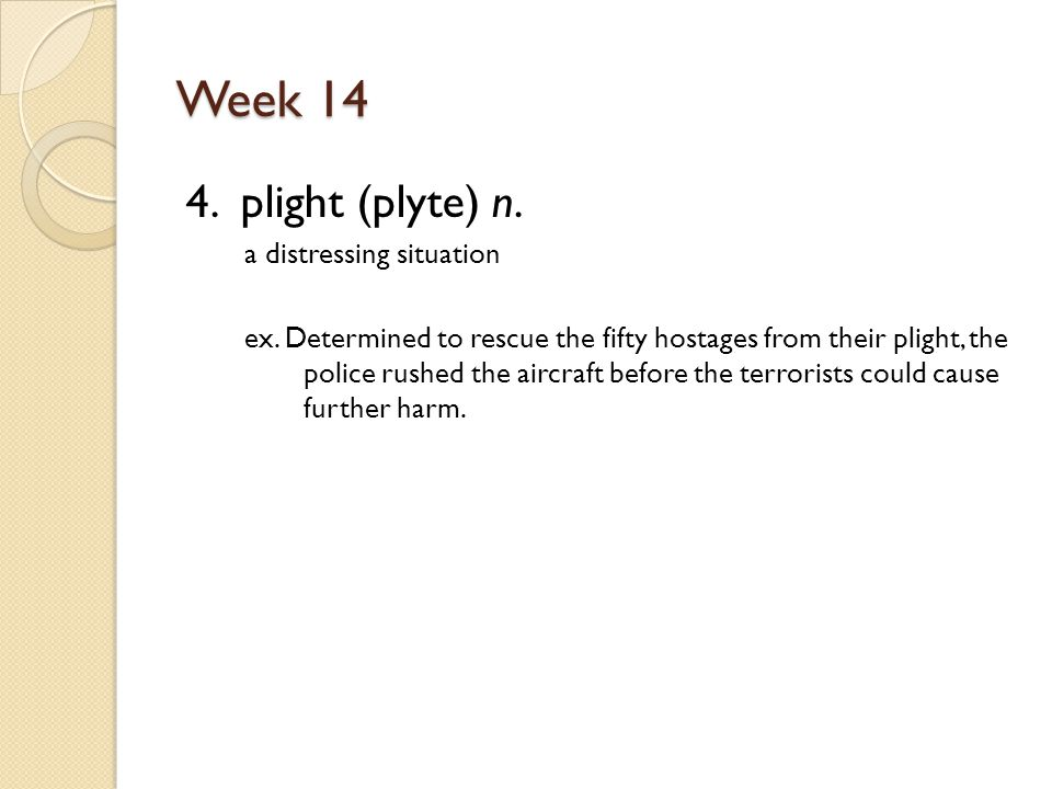 Week 14 4. plight (plyte) n. a distressing situation ex.