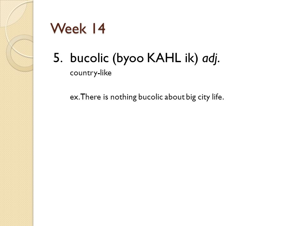 Week 14 5. bucolic (byoo KAHL ik) adj. country-like ex.