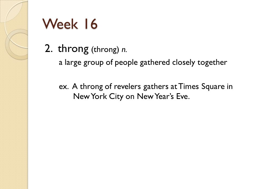 Week 16 2. throng (throng) n. a large group of people gathered closely together ex.