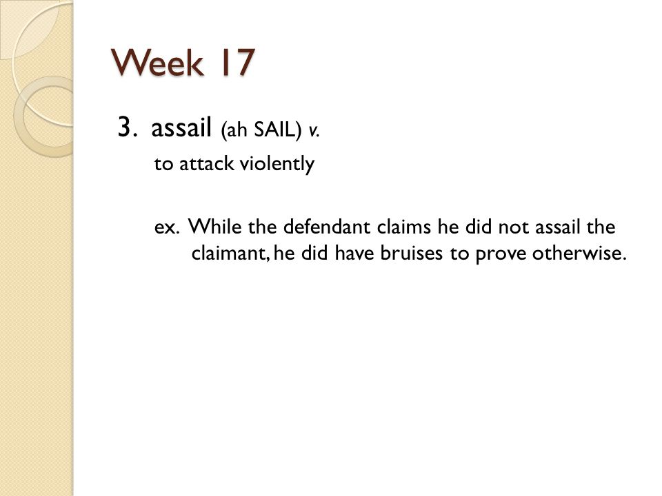 Week 17 3. assail (ah SAIL) v. to attack violently ex.