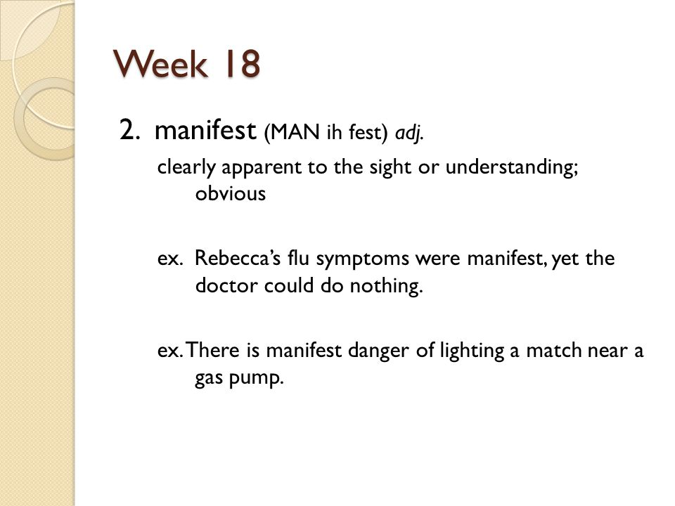 Week 18 2. manifest (MAN ih fest) adj. clearly apparent to the sight or understanding; obvious ex.