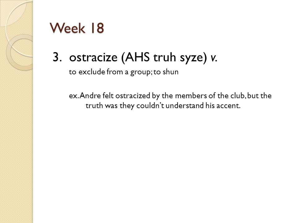 Week 18 3. ostracize (AHS truh syze) v. to exclude from a group; to shun ex.