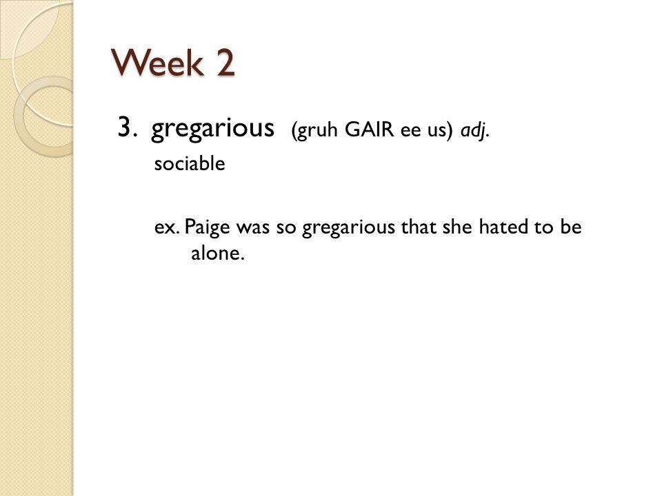 Week 2 3. gregarious (gruh GAIR ee us) adj. sociable ex.