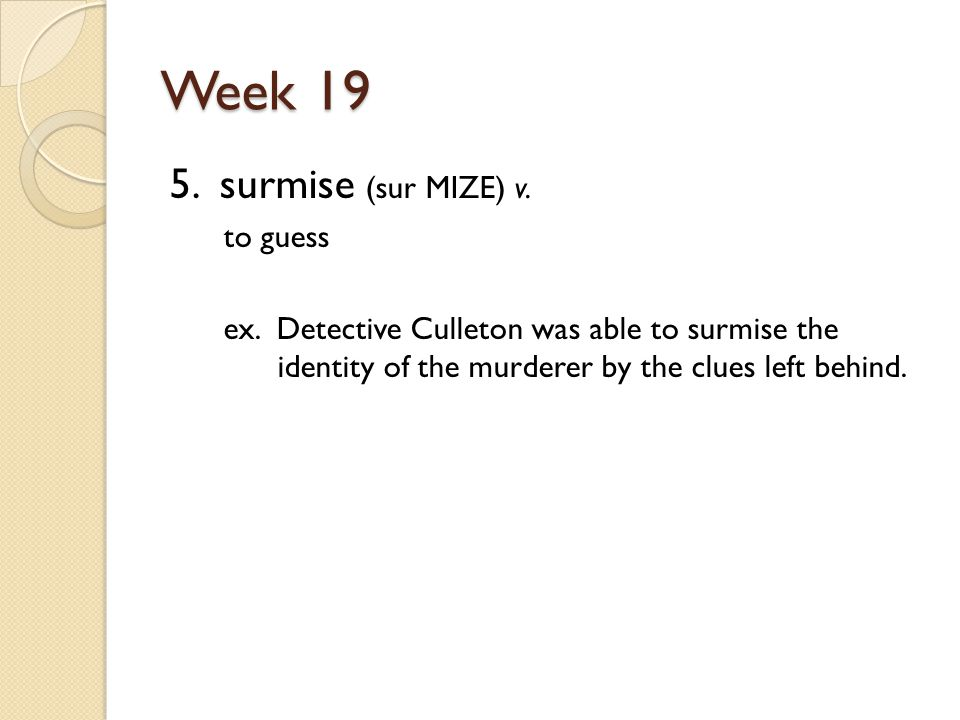 Week 19 5. surmise (sur MIZE) v. to guess ex.
